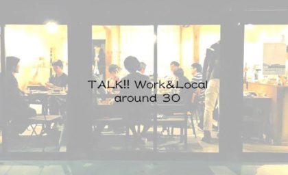 TALK!! Work&Local around 30. -次の「働き方」と「地域との繋がり」ってどうかな? ゲストに畠山千春/ちはるの森、石田恭子/編集ディレクター、栗山 遼/リトルプレス『HOWLAND』を迎え開催! 2016.5.27(Fri)19:00〜22:00